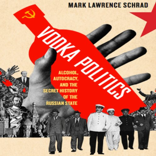 Vodka Politics: Alcohol, Autocracy, and the Secret History of the Russian State by Mark Lawrence Schrad