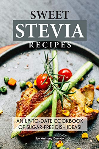 Sweet Stevia Recipes: An up-to-date Cookbook of Sugar-Free Dish Ideas! (Recipes Leaf Stevia)
