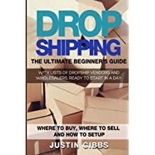 Dropshipping: The Ultimate Beginner's Guide, with Lists of Dropship Vendors and Wholesalers, Ready to Start in a Day. (Where to Buy, Where to Sell and How to Setup)