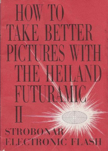 Electronic Flash Instruction Manual - How to Take Better Pictures with the Heiland Futuramic II Strobonar Electronic Flash (Instruction Manual)
