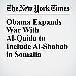 Obama Expands War With Al-Qaida to Include Al-Shabab in Somalia | Charlie Savage,Eric Schmitt,Mark Mazzetti