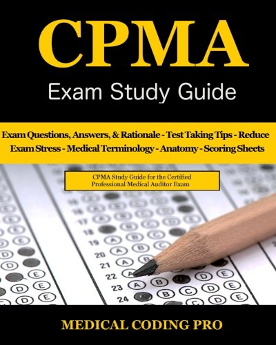 CPMA Exam Study Guide: 150 Certified Professional Medical Auditor Exam Questions, Answers, and Rationale, Tips To Pass The Exam, Medical Terminology, … To Reducing Exam Stress, and Scoring Sheets