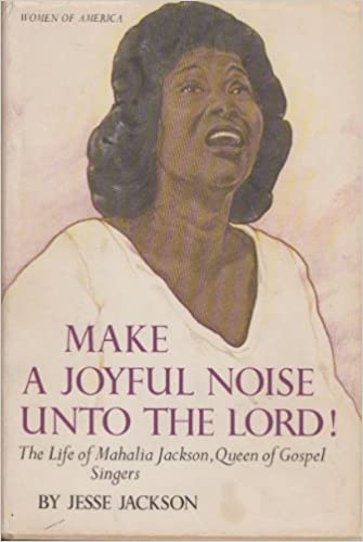 Make a Joyful Noise Unto the Lord Queen of Gospel Singers the Life of Mahalia Jackson