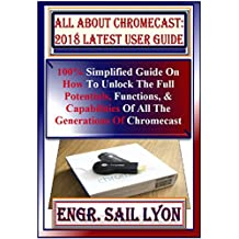 All About Chromecast: 2018 Latest  User Guide: 100% Simplified Guide On How To Unlock The Full Potentials, Functions, & Capabilities Of All The Generations Of Chromecast Ultra Device. Tricks, Tips...