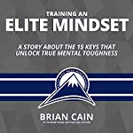 Training an Elite Mindset: A Story About the 15 Keys That Unlock True Mental Toughness | Brian Cain