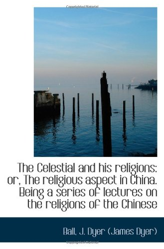 Read Online The Celestial and his religions: or, The religious aspect in China. Being a series of lectures on th pdf epub