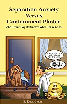 Separation Anxiety Versus Containment Phobia: Why Is Your Dog Destructive When You're Gone? by [Garvin, Karyn]
