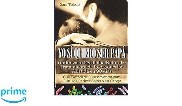 Yo Sí Quiero Ser Papá: OPTIMIZA TU FERTILIDAD NATURAL O TRATAMIENTO DE REPRODUCCION ASISTIDA EN 90 DIAS.Manual de Supervivencia para Futuros Padres .