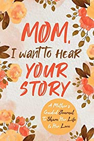 Mom, I Want to Hear Your Story: A Mother's Guided Journal To Share Her Life & Her Love (The Hear Your Stor