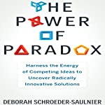 The Power of Paradox: Harness the Energy of Competing Ideas to Uncover Radically Innovative Solutions | Deborah Schroeder-Saulnier