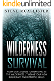 WILDERNESS SURVIVAL: Your Simple Guide to Surviving in the Wilderness Utilizing Your New Bushcraft and Camping Skills (Wilderness Survival, Safety, First Aid, Emergency, Survival Skills Book 4)