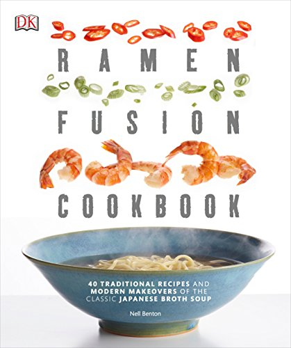 Ramen Fusion Cookbook: 40 Traditional Recipes and Modern Makeovers of the Classic Japanese Broth Soup by Nell Benton