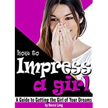 How to Impress a Girl: A Guide to Getting the Girl of Your Dreams