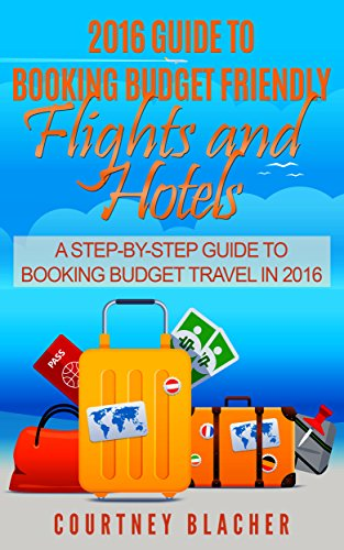 Download PDF 2016 Guide To Booking Budget Friendly Flights and Hotels - A Step-By-Step Travel Guide To Booking Budget Travel, Airline Tickets, Hotels and Finding The Best Travel Deals.