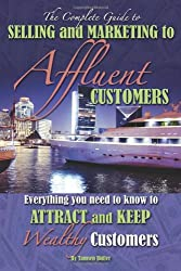 The Complete Guide to Selling and Marketing to Affluent Customers: Everything You Need to Know to Attract and Keep Wealthy Customers (Back-To-Basics)