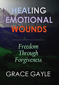 HEALING EMOTIONAL WOUNDS: Freedom Through Forgiveness by [Gayle, Grace]