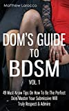 Dom's Guide To BDSM Vol. 1: 49 Must-Know Tips On How To Be The Perfect Dom/Master Your Submissive Will Truly Respect & Admire (Guide to Healthy BDSM) (Volume 1)