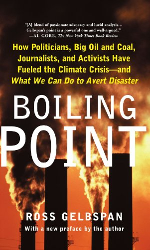 Boiling Point: How Politicians, Big Oil and Coal, Journalists, and Activists Have Fueled a Climate Crisis--And What We C
