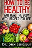 img - for How to Be Healthy and Heal the Body With Recipes For LIFE book / textbook / text book