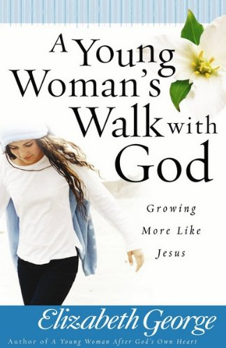A Young Woman's Walk with God: Growing More Like Jesus