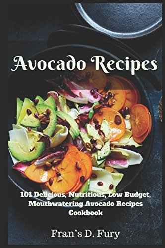 Avocado Recipes: 101 Delicious, Nutritious, Low Budget, Mouthwatering Avocado Recipes Cookbook by Fran's D. Fury