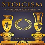 Stoicism: Introduction to the Stoic Way of Life: Beginner's Guide to Mastery | Jason Gale