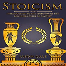 Stoicism: Introduction to the Stoic Way of Life: Beginner's Guide to Mastery Audiobook by Jason Gale Narrated by Lukas Arnold