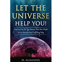 Let The Universe Help You!: How to Get All The Money That You Want In An Honest And Fulfilling Way
