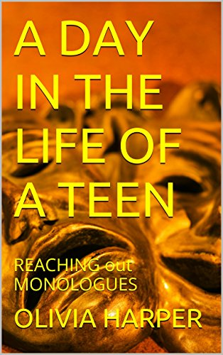 A DAY IN THE LIFE OF A TEEN: REACHING out MONOLOGUES