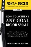 Fight For Success-How to achieve any Goal Big or Small