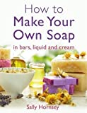 How To Make Your Own Soap: . in traditional bars,  liquid or cream