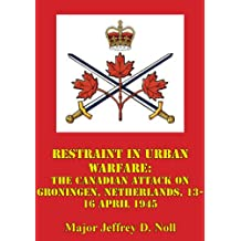 Restraint In Urban Warfare: The Canadian Attack On Groningen, Netherlands, 13-16 April 1945 (English Edition)
