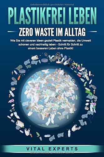 PLASTIKFREI LEBEN – Zero Waste im Alltag: Wie Sie mit cleveren Ideen gezielt Plastik vermeiden, die Umwelt schonen und…