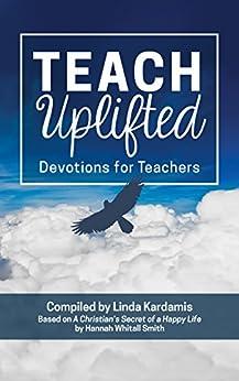 Teach Uplifted Devotions for Teachers by [Kardamis, Linda, Smith, Hannah Whitall]