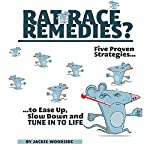 Rat Race Remedies: Five Proven Strategies to Ease up, Slow Down, and Tune into Life | Jackie Woodside