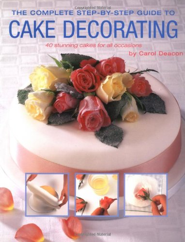 The Complete Step By Step Guide To Cake Decorating Carol Deacon 0052944013745 Amazon Com Books