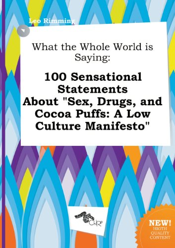 What the Whole World Is Saying: 100 Sensational Statements about Sex, Drugs, and Cocoa Puffs: A Low Culture Manifesto