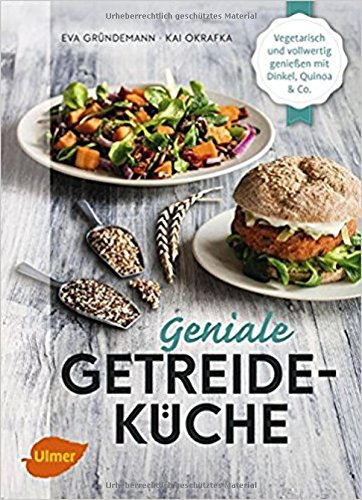 Geniale Getreideküche: Vegetarisch und vollwertig genießen mit Dinkel, Quinoa und Co.