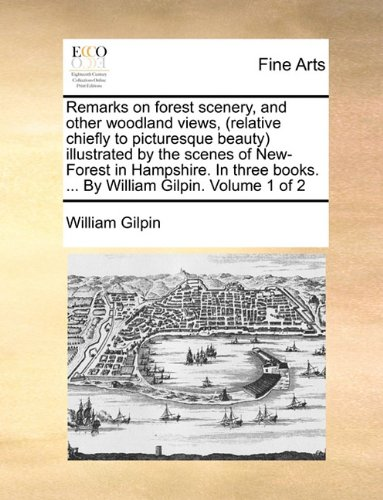 Remarks on forest scenery, and other woodland views, (relative chiefly to picturesque beauty) illustrated by the scenes of New-Forest in Hampshire. In ... books. ... By William Gilpin.  Volume 1 of 2 pdf