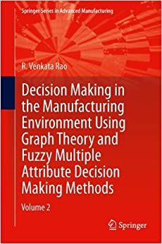 Decision Making in Manufacturing Environment Using Graph Theory and Fuzzy Multiple Attribute Decision Making Methods: Volume 2 (Springer Series in Advanced Manufacturing)