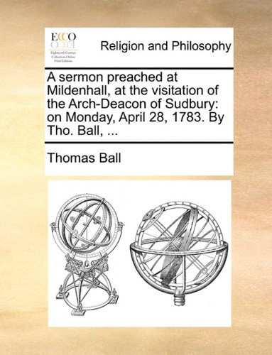 A sermon preached at Mildenhall, at the visitation of the Arch-Deacon of Sudbury: on Monday, April 28, 1783. By Tho. Ball, ...