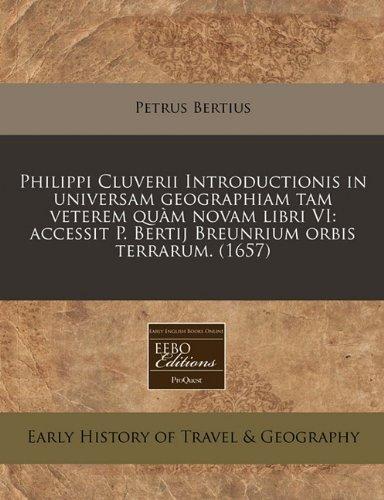 Philippi Cluverii Introductionis in universam geographiam tam veterem quàm novam libri VI: accessit P. Bertij Breunrium orbis terrarum. (1657) (Latin Edition)