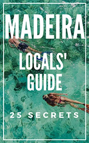 Madeira 25 Secrets - The Locals Travel Guide  For Your Trip to Madeira 2019: Where to Go, Eat & Party in Madeira   (Portugal) (Madeira Portugal)