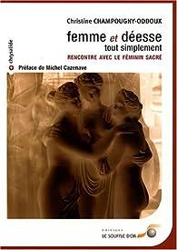 Femme et déesse tout simplement : Rencontre avec le féminin sacré par Christine Champougny-Oddoux