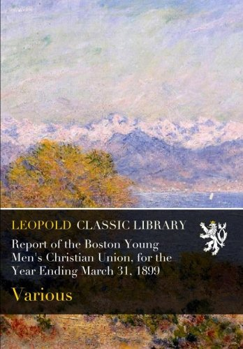 Download Report of the Boston Young Men's Christian Union, for the Year Ending March 31, 1899 ebook
