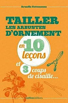 Tailler les arbustes d 39 ornement en 10 le ons et 3 coups de cisaille french edition kindle - Quand tailler les arbres et arbustes ...