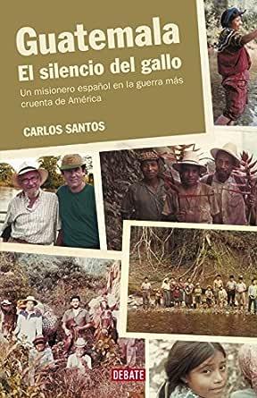 Guatemala. El silencio del gallo: Un misionero español en