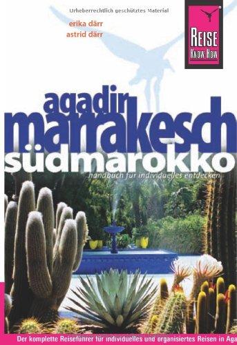 Agadir, Marrakesch und Südmarokko: Das komplette Reisehandbuch für individuelles und organisiertes Reisen in Agadir, Marrakesch und den wichtigsten Zielen Südmarokkos