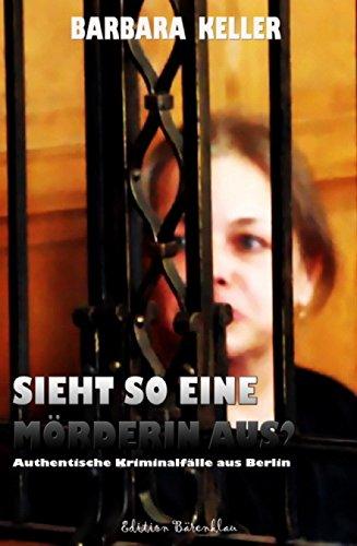 Sieht so eine Mörderin aus? Authentische Kriminalfälle aus Berlin: Cassiopeiapress Gerichtsreportagen/ Edition Bärenklau (German Edition)