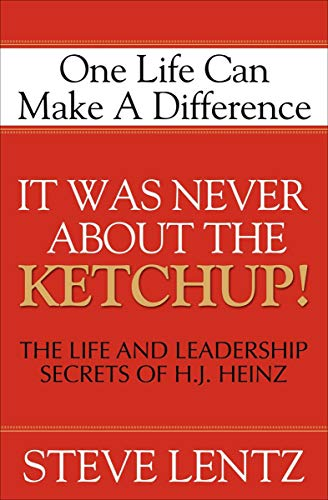 It Was Never About the Ketchup!: One Life Can Make A Difference: The Life and Leadership Secrets of H. J. Heinz